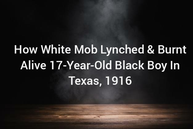 How White Mob Lynched Burnt Alive 17 Year Old Black Boy In Texas In 1916 1