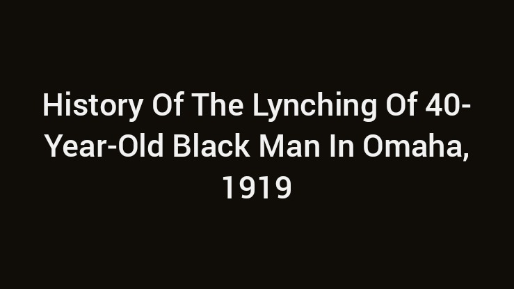 History Of The Lynching Of 40-Year-Old Black Man In Omaha, 1919